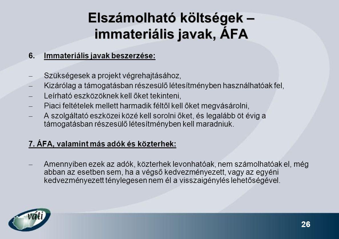 26 Elszámolható költségek – immateriális javak, ÁFA 6.Immateriális javak beszerzése:  Szükségesek a projekt végrehajtásához,  Kizárólag a támogatásb