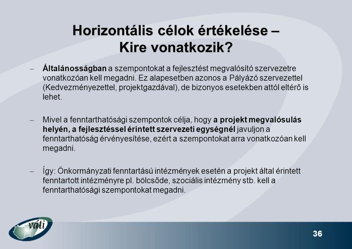 36 Horizontális célok értékelése – Kire vonatkozik?  Általánosságban a szempontokat a fejlesztést megvalósító szervezetre vonatkozóan kell megadni. E