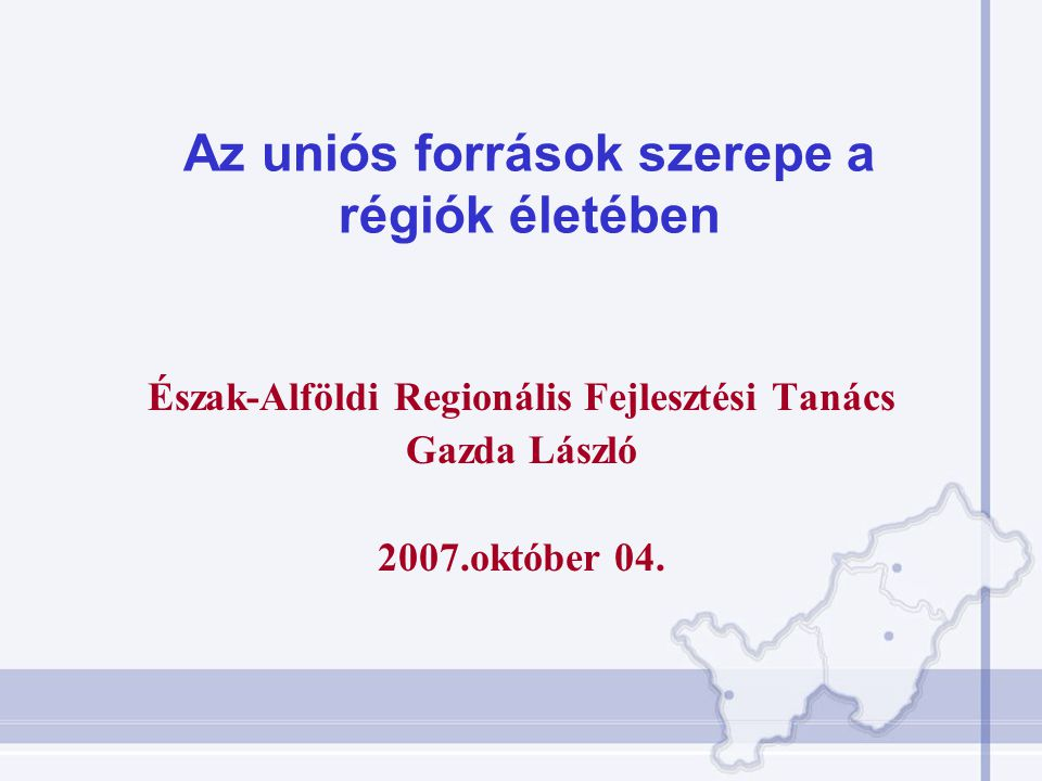 Az uniós források szerepe a régiók életében Észak-Alföldi Regionális Fejlesztési Tanács Gazda László 2007.október 04.