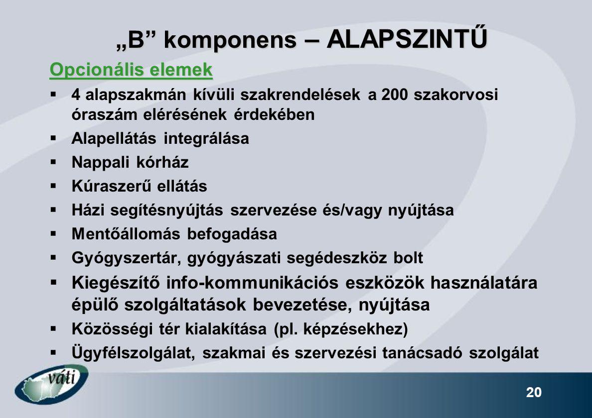 """""""B komponens – ALAPSZINTŰ """"B komponens – ALAPSZINTŰ Opcionális elemek  4 alapszakmán kívüli szakrendelések a 200 szakorvosi óraszám elérésének érdekében  Alapellátás integrálása  Nappali kórház  Kúraszerű ellátás  Házi segítésnyújtás szervezése és/vagy nyújtása  Mentőállomás befogadása  Gyógyszertár, gyógyászati segédeszköz bolt  Kiegészítő info-kommunikációs eszközök használatára épülő szolgáltatások bevezetése, nyújtása  Közösségi tér kialakítása (pl."""