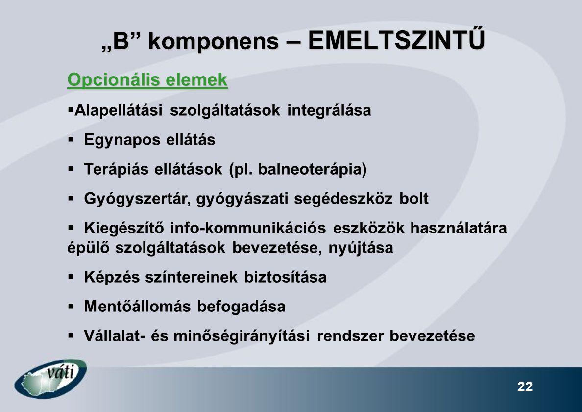 """""""B"""" komponens – EMELTSZINTŰ 22 Opcionális elemek  Alapellátási szolgáltatások integrálása  Egynapos ellátás  Terápiás ellátások (pl. balneoterápia)"""