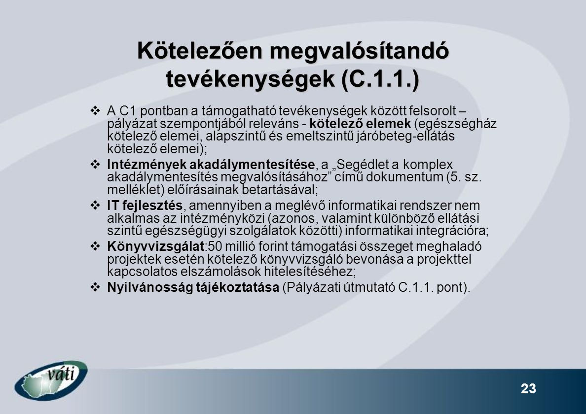 """Kötelezően megvalósítandó tevékenységek (C.1.1.)  A C1 pontban a támogatható tevékenységek között felsorolt – pályázat szempontjából releváns - kötelező elemek (egészségház kötelező elemei, alapszintű és emeltszintű járóbeteg-ellátás kötelező elemei);  Intézmények akadálymentesítése, a """"Segédlet a komplex akadálymentesítés megvalósításához című dokumentum (5."""