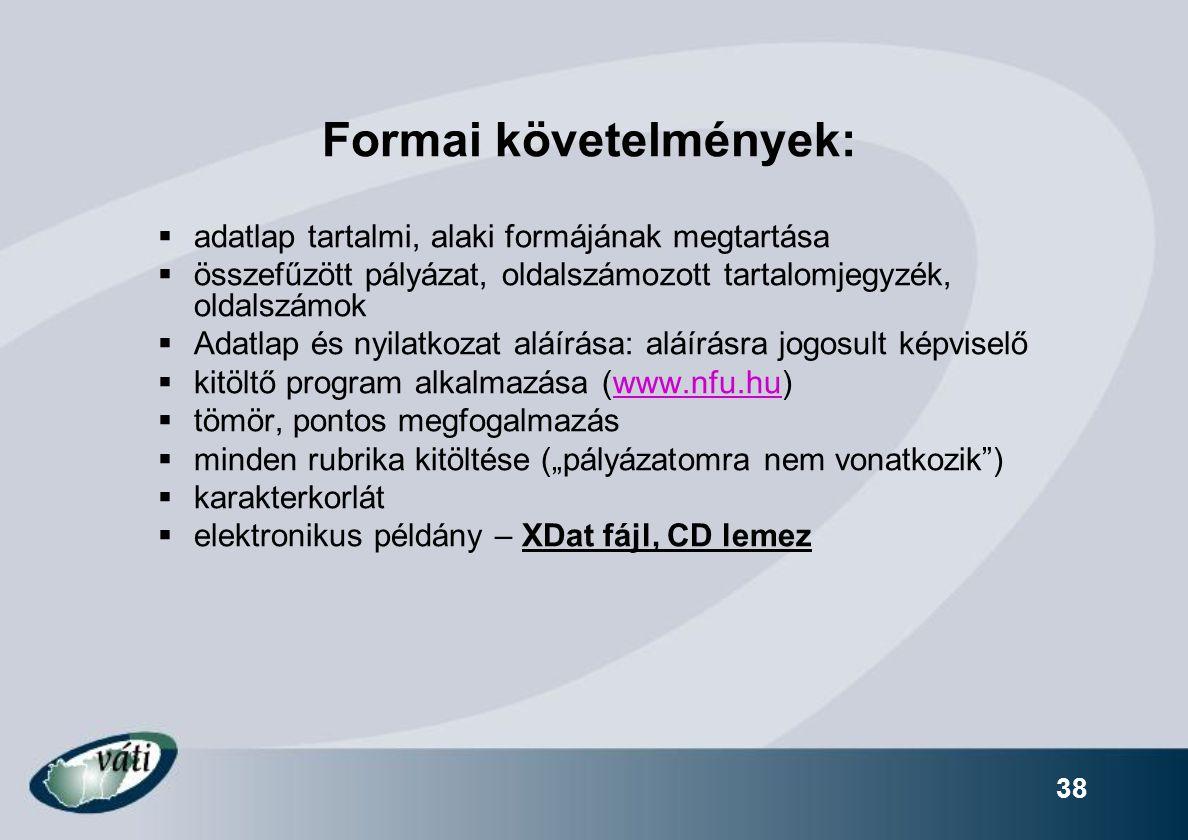"""Formai követelmények:  adatlap tartalmi, alaki formájának megtartása  összefűzött pályázat, oldalszámozott tartalomjegyzék, oldalszámok  Adatlap és nyilatkozat aláírása: aláírásra jogosult képviselő  kitöltő program alkalmazása (www.nfu.hu)www.nfu.hu  tömör, pontos megfogalmazás  minden rubrika kitöltése (""""pályázatomra nem vonatkozik )  karakterkorlát  elektronikus példány – XDat fájl, CD lemez 38"""