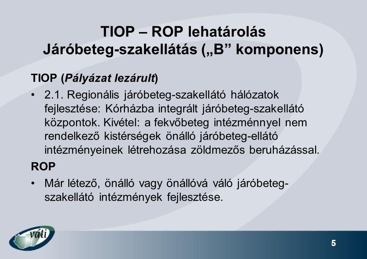 """TIOP – ROP lehatárolás Járóbeteg-szakellátás (""""B"""" komponens) TIOP (Pályázat lezárult) 2.1. Regionális járóbeteg-szakellátó hálózatok fejlesztése: Kórh"""