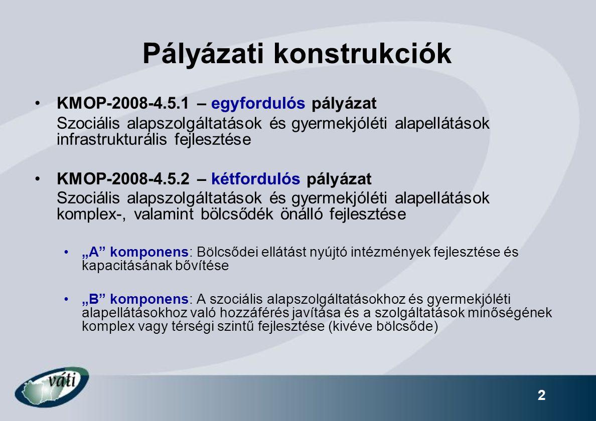 """2 Pályázati konstrukciók KMOP-2008-4.5.1 – egyfordulós pályázat Szociális alapszolgáltatások és gyermekjóléti alapellátások infrastrukturális fejlesztése KMOP-2008-4.5.2 – kétfordulós pályázat Szociális alapszolgáltatások és gyermekjóléti alapellátások komplex-, valamint bölcsődék önálló fejlesztése """"A komponens: Bölcsődei ellátást nyújtó intézmények fejlesztése és kapacitásának bővítése """"B komponens: A szociális alapszolgáltatásokhoz és gyermekjóléti alapellátásokhoz való hozzáférés javítása és a szolgáltatások minőségének komplex vagy térségi szintű fejlesztése (kivéve bölcsőde)"""
