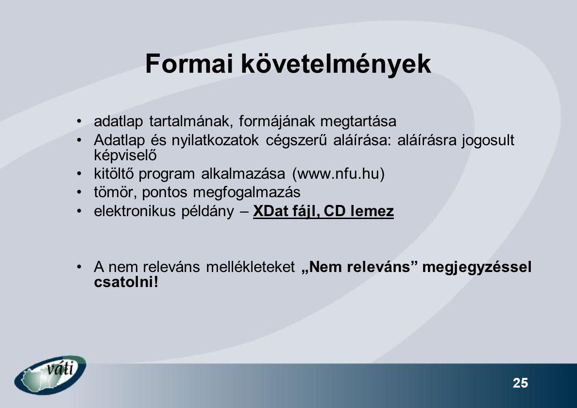 """25 Formai követelmények adatlap tartalmának, formájának megtartása Adatlap és nyilatkozatok cégszerű aláírása: aláírásra jogosult képviselő kitöltő program alkalmazása (www.nfu.hu) tömör, pontos megfogalmazás elektronikus példány – XDat fájl, CD lemez A nem releváns mellékleteket """"Nem releváns megjegyzéssel csatolni!"""
