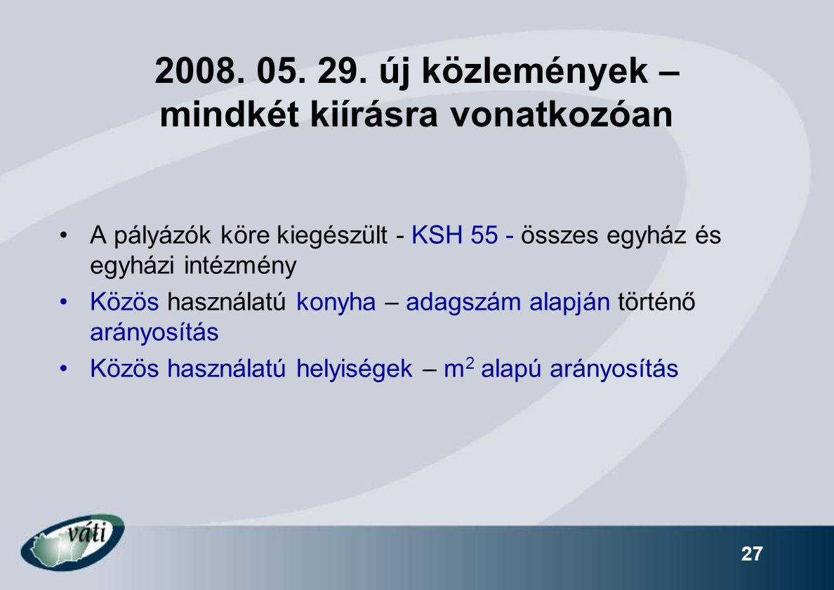 27 2008. 05. 29. új közlemények – mindkét kiírásra vonatkozóan A pályázók köre kiegészült - KSH 55 - összes egyház és egyházi intézmény Közös használa