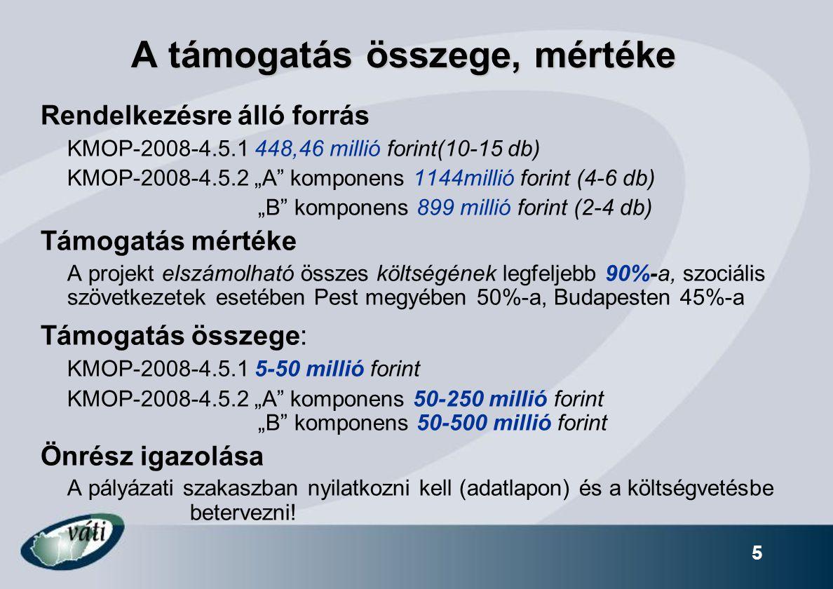 """5 A támogatás összege, mértéke Rendelkezésre álló forrás KMOP-2008-4.5.1 448,46 millió forint(10-15 db) KMOP-2008-4.5.2 """"A komponens 1144millió forint (4-6 db) """"B komponens 899 millió forint (2-4 db) Támogatás mértéke A projekt elszámolható összes költségének legfeljebb 90%-a, szociális szövetkezetek esetében Pest megyében 50%-a, Budapesten 45%-a Támogatás összege: KMOP-2008-4.5.1 5-50 millió forint KMOP-2008-4.5.2 """"A komponens 50-250 millió forint """"B komponens 50-500 millió forint Önrész igazolása A pályázati szakaszban nyilatkozni kell (adatlapon) és a költségvetésbe betervezni!"""