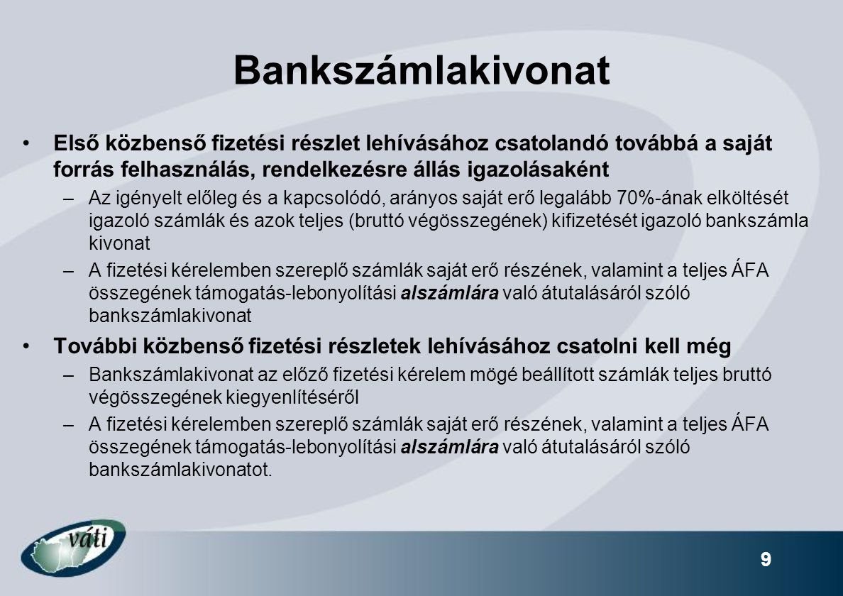 9 Bankszámlakivonat Első közbenső fizetési részlet lehívásához csatolandó továbbá a saját forrás felhasználás, rendelkezésre állás igazolásaként –Az igényelt előleg és a kapcsolódó, arányos saját erő legalább 70%-ának elköltését igazoló számlák és azok teljes (bruttó végösszegének) kifizetését igazoló bankszámla kivonat –A fizetési kérelemben szereplő számlák saját erő részének, valamint a teljes ÁFA összegének támogatás-lebonyolítási alszámlára való átutalásáról szóló bankszámlakivonat További közbenső fizetési részletek lehívásához csatolni kell még –Bankszámlakivonat az előző fizetési kérelem mögé beállított számlák teljes bruttó végösszegének kiegyenlítéséről –A fizetési kérelemben szereplő számlák saját erő részének, valamint a teljes ÁFA összegének támogatás-lebonyolítási alszámlára való átutalásáról szóló bankszámlakivonatot.
