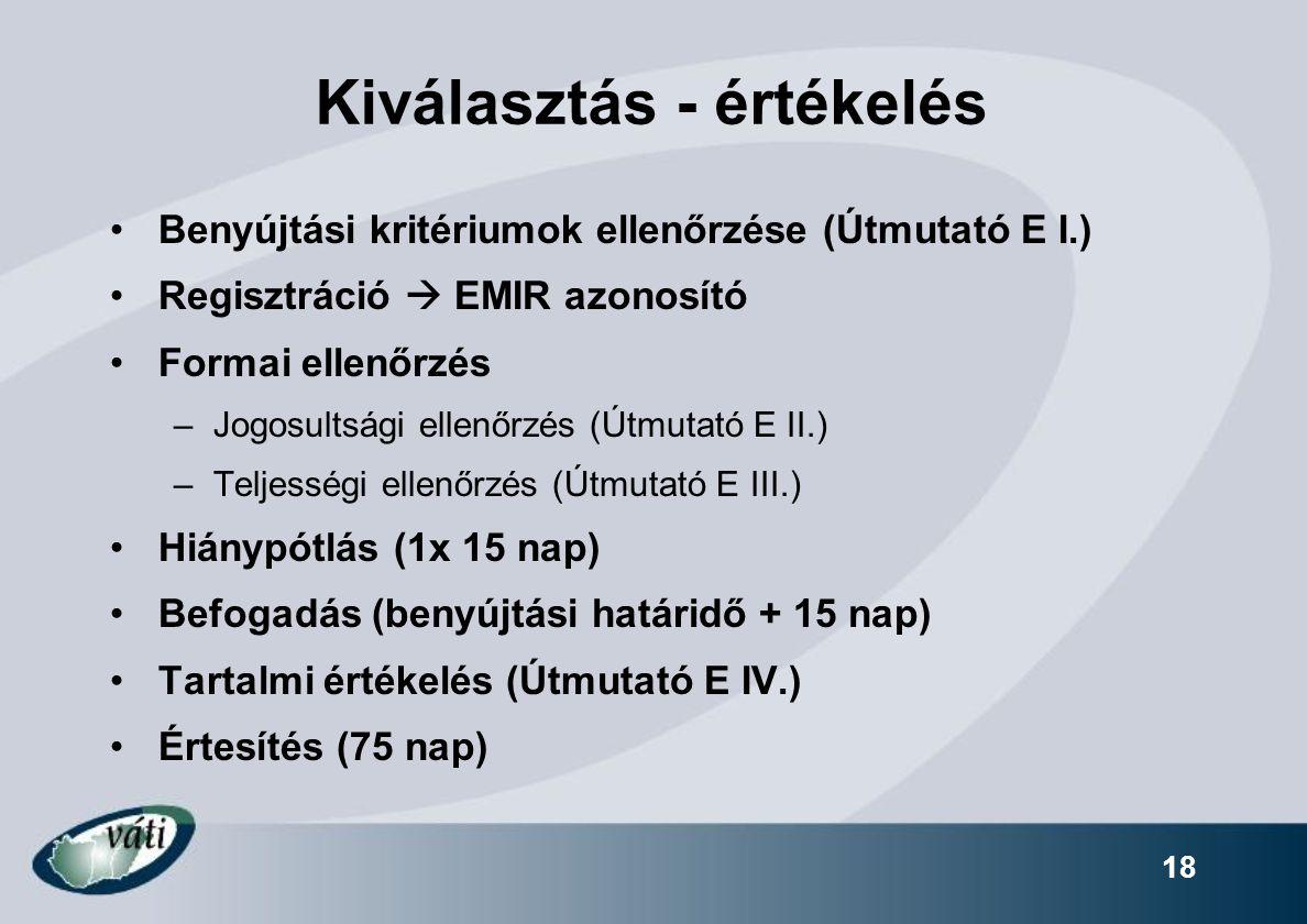 18 Kiválasztás - értékelés Benyújtási kritériumok ellenőrzése (Útmutató E I.) Regisztráció  EMIR azonosító Formai ellenőrzés –Jogosultsági ellenőrzés (Útmutató E II.) –Teljességi ellenőrzés (Útmutató E III.) Hiánypótlás (1x 15 nap) Befogadás (benyújtási határidő + 15 nap) Tartalmi értékelés (Útmutató E IV.) Értesítés (75 nap)