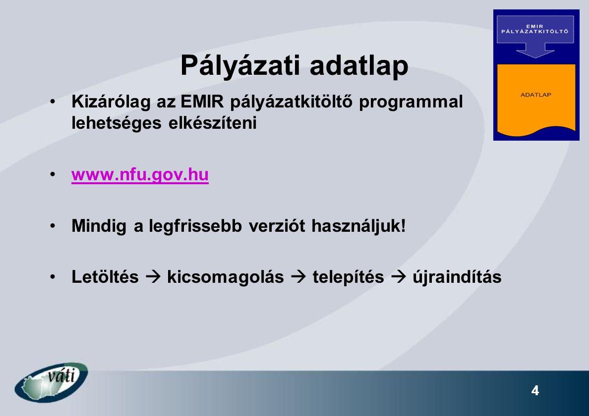 4 Pályázati adatlap Kizárólag az EMIR pályázatkitöltő programmal lehetséges elkészíteni www.nfu.gov.hu Mindig a legfrissebb verziót használjuk.