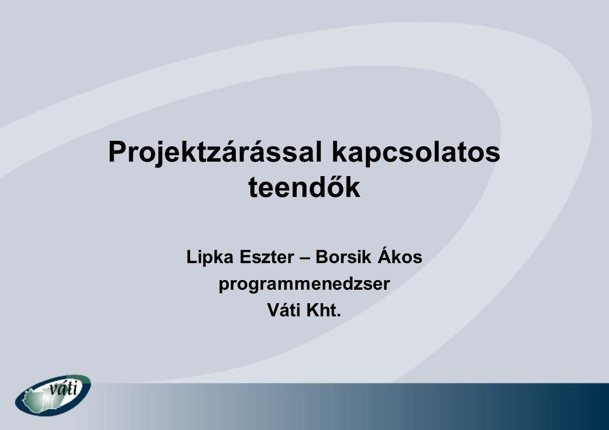 Projektzárással kapcsolatos teendők Lipka Eszter – Borsik Ákos programmenedzser Váti Kht.
