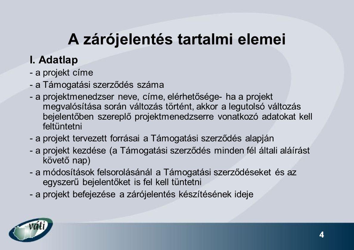 4 A zárójelentés tartalmi elemei I. Adatlap - a projekt címe - a Támogatási szerződés száma - a projektmenedzser neve, címe, elérhetősége- ha a projek