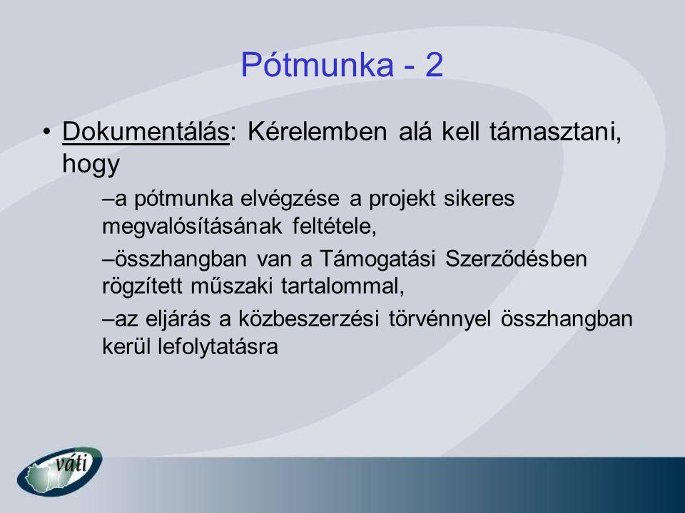 Pótmunka - 2 Dokumentálás: Kérelemben alá kell támasztani, hogy –a pótmunka elvégzése a projekt sikeres megvalósításának feltétele, –összhangban van a Támogatási Szerződésben rögzített műszaki tartalommal, –az eljárás a közbeszerzési törvénnyel összhangban kerül lefolytatásra