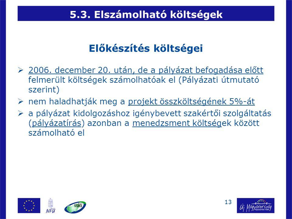 13 5.3. Elszámolható költségek Előkészítés költségei  2006. december 20. után, de a pályázat befogadása előtt felmerült költségek számolhatóak el (Pá