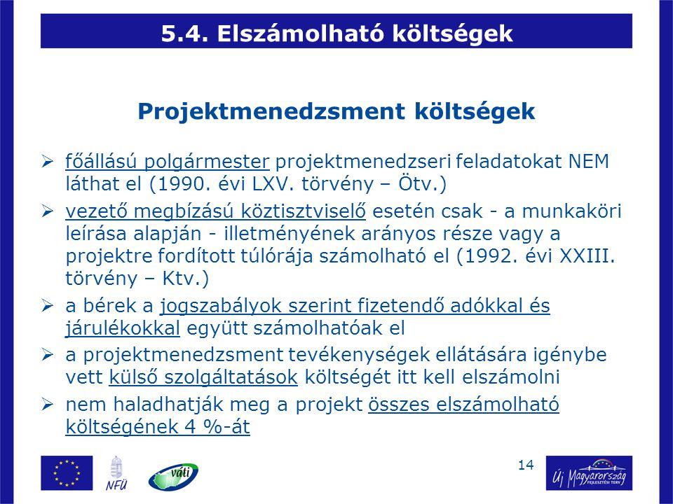 14 5.4. Elszámolható költségek Projektmenedzsment költségek  főállású polgármester projektmenedzseri feladatokat NEM láthat el (1990. évi LXV. törvén