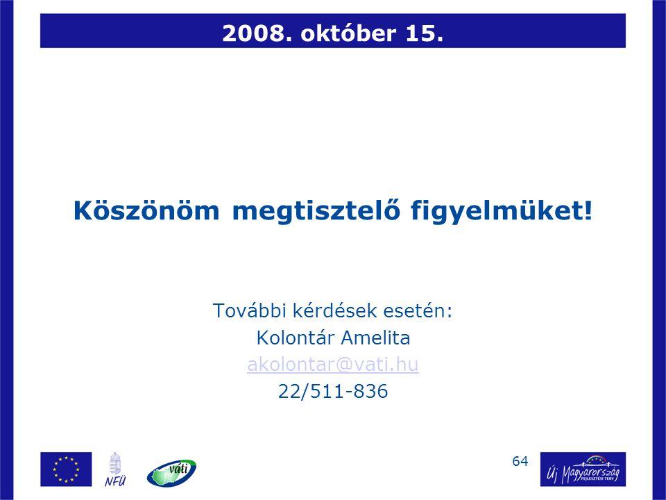 64 2008. október 15. Köszönöm megtisztelő figyelmüket! További kérdések esetén: Kolontár Amelita akolontar@vati.hu 22/511-836
