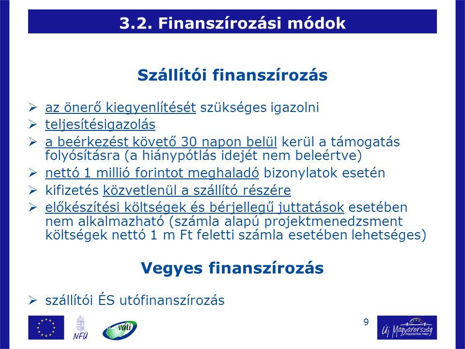 9 3.2. Finanszírozási módok Szállítói finanszírozás  az önerő kiegyenlítését szükséges igazolni  teljesítésigazolás  a beérkezést követő 30 napon b