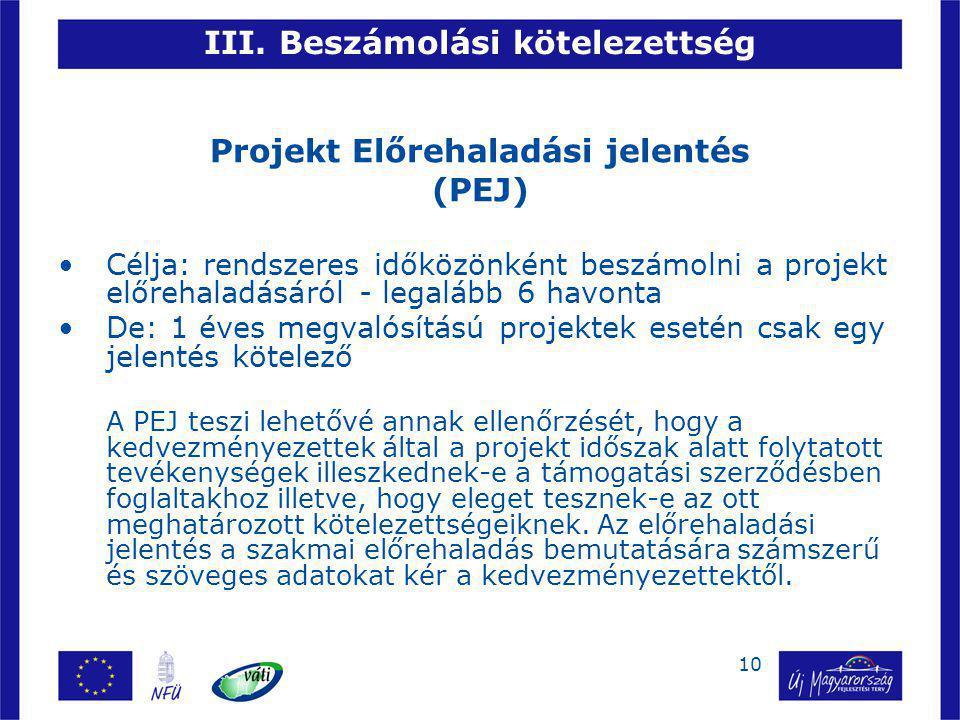 10 III. Beszámolási kötelezettség Projekt Előrehaladási jelentés (PEJ) Célja: rendszeres időközönként beszámolni a projekt előrehaladásáról - legalább