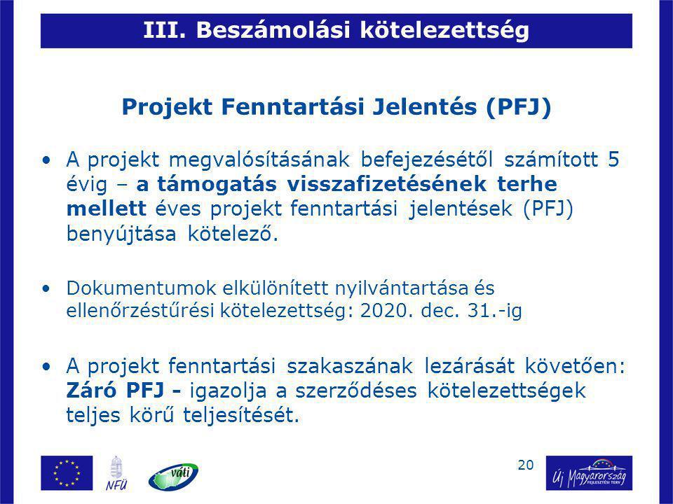 20 III. Beszámolási kötelezettség Projekt Fenntartási Jelentés (PFJ) A projekt megvalósításának befejezésétől számított 5 évig – a támogatás visszafiz