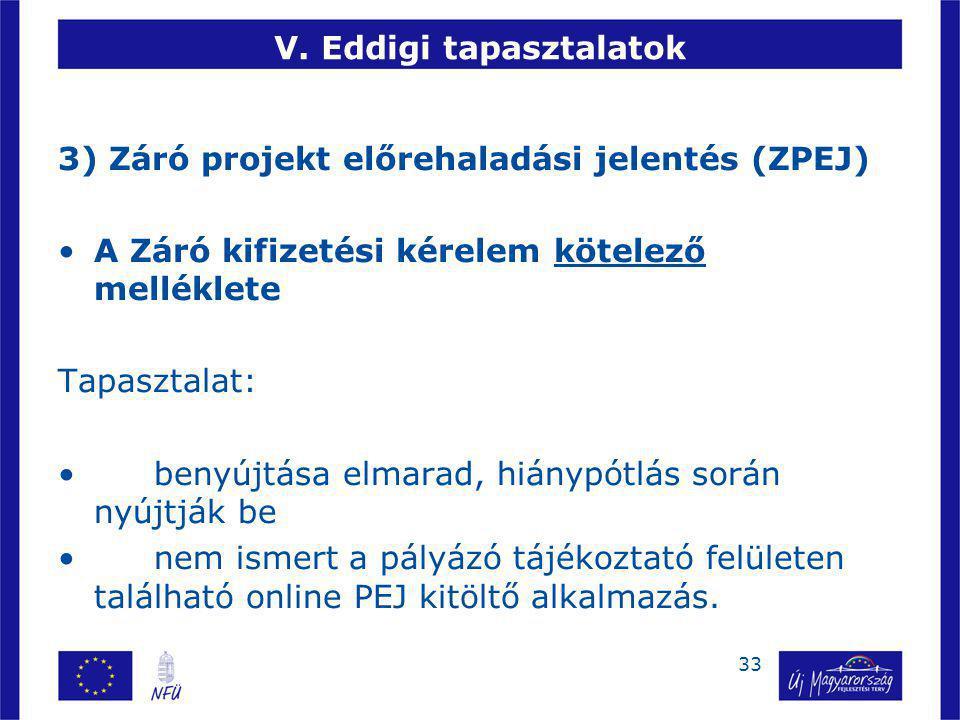 33 V. Eddigi tapasztalatok 3) Záró projekt előrehaladási jelentés (ZPEJ) A Záró kifizetési kérelem kötelező melléklete Tapasztalat: benyújtása elmarad