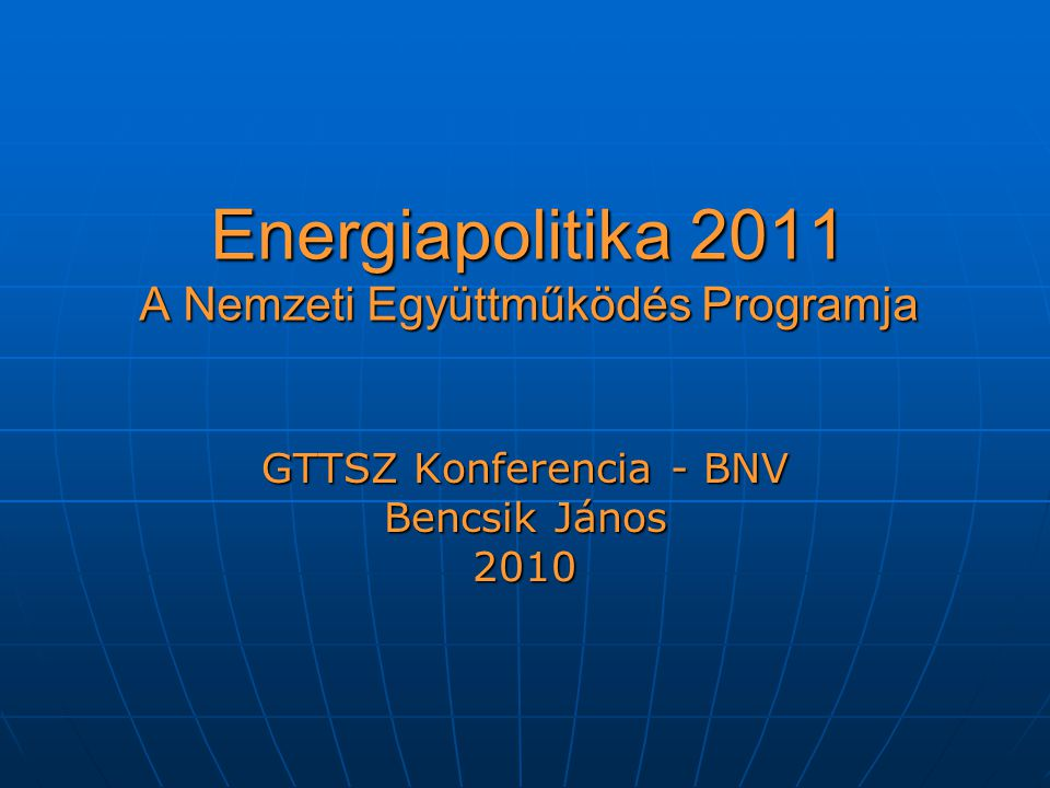 Energiapolitika 2011 A Nemzeti Együttműködés Programja GTTSZ Konferencia - BNV Bencsik János 2010