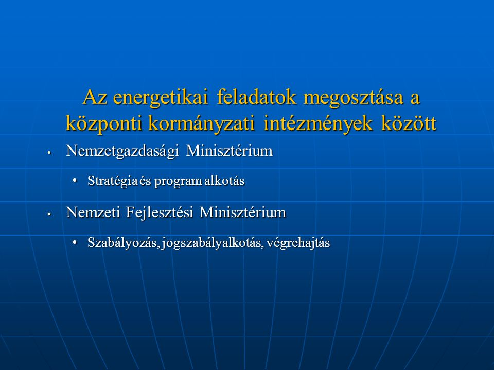 Az energetikai feladatok megosztása a központi kormányzati intézmények között Nemzetgazdasági Minisztérium Nemzetgazdasági Minisztérium Stratégia és program alkotás Stratégia és program alkotás Nemzeti Fejlesztési Minisztérium Nemzeti Fejlesztési Minisztérium Szabályozás, jogszabályalkotás, végrehajtás Szabályozás, jogszabályalkotás, végrehajtás