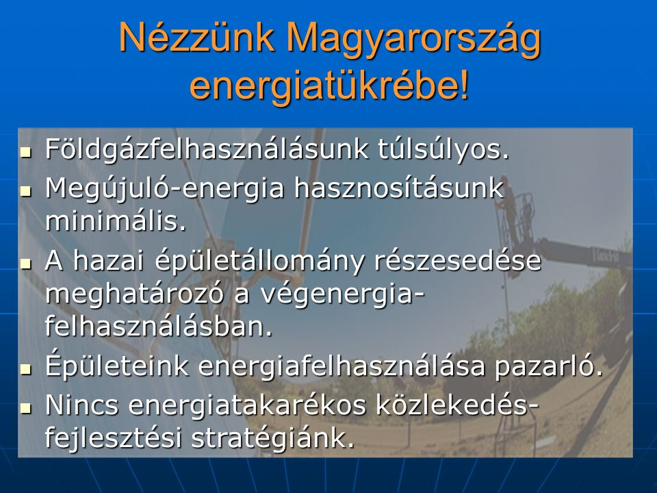 Nézzünk Magyarország energiatükrébe! Földgázfelhasználásunk túlsúlyos. Földgázfelhasználásunk túlsúlyos. Megújuló-energia hasznosításunk minimális. Me