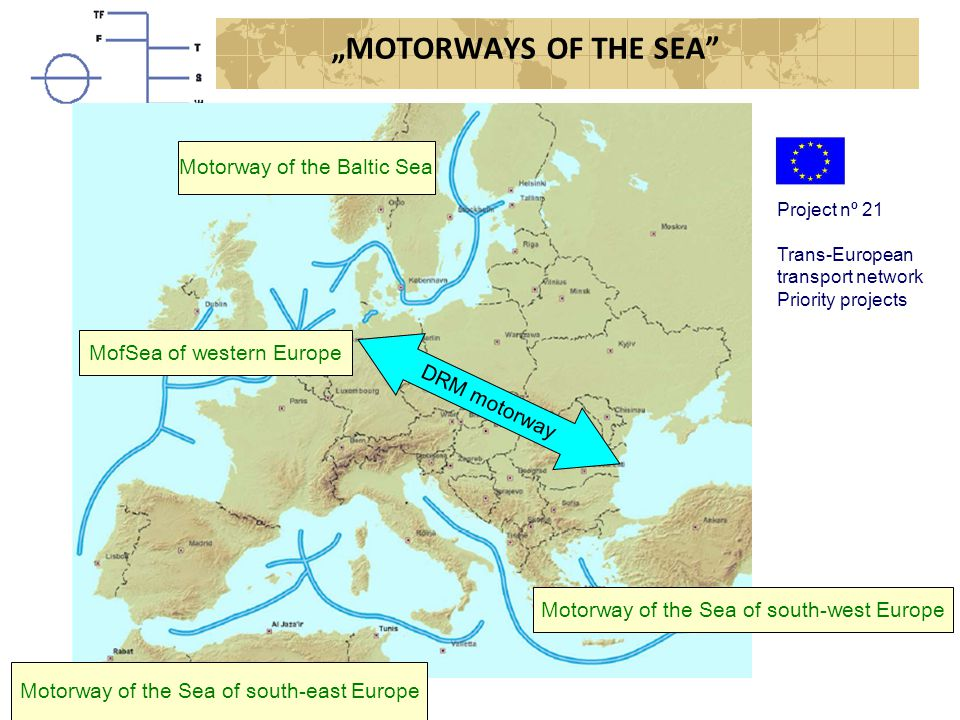 """MOTORWAYS OF THE SEA Project nº 21 Trans-European transport network Priority projects Motorway of the Baltic Sea MofSea of western Europe Motorway of the Sea of south-east Europe Motorway of the Sea of south-west Europe DRM motorway"