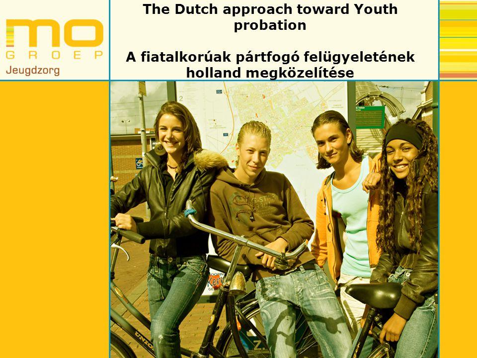 A fiatalkorúak pártfogó felügyeletének holland megközelítése Objective youth probation: Repression of re-offending is leading A fiatalkorúak pártfogó felügyeletének célja: Elsődlegesen, hogy csökkentsék a visszaesést