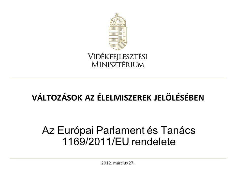 2012. március 27. VÁLTOZÁSOK AZ ÉLELMISZEREK JELÖLÉSÉBEN Az Európai Parlament és Tanács 1169/2011/EU rendelete