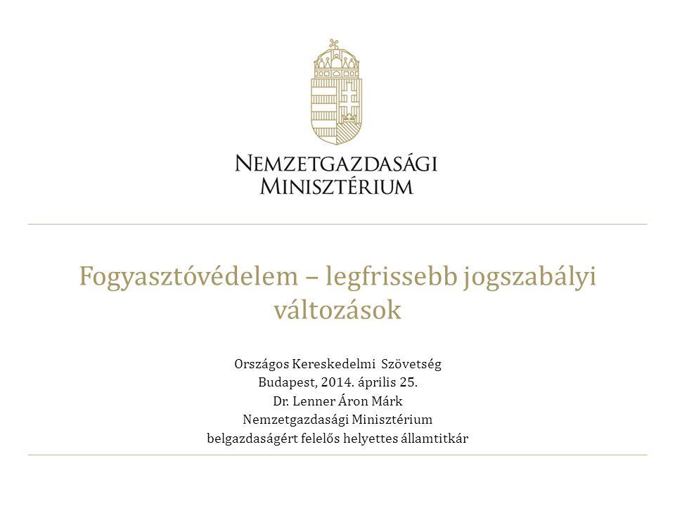 Fogyasztóvédelem – legfrissebb jogszabályi változások Országos Kereskedelmi Szövetség Budapest, 2014. április 25. Dr. Lenner Áron Márk Nemzetgazdasági