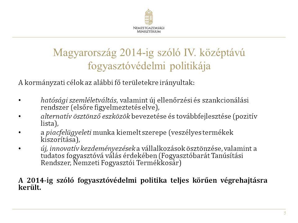 5 Magyarország 2014-ig szóló IV. középtávú fogyasztóvédelmi politikája A kormányzati célok az alábbi fő területekre irányultak: hatósági szemléletvált