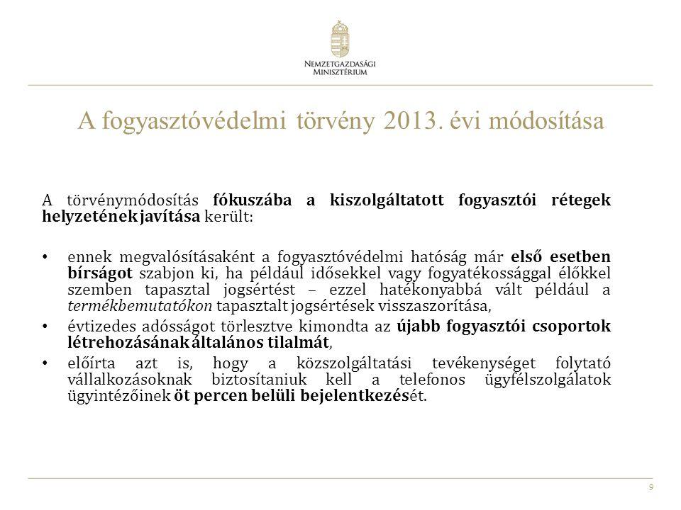 9 A fogyasztóvédelmi törvény 2013. évi módosítása A törvénymódosítás fókuszába a kiszolgáltatott fogyasztói rétegek helyzetének javítása került: ennek