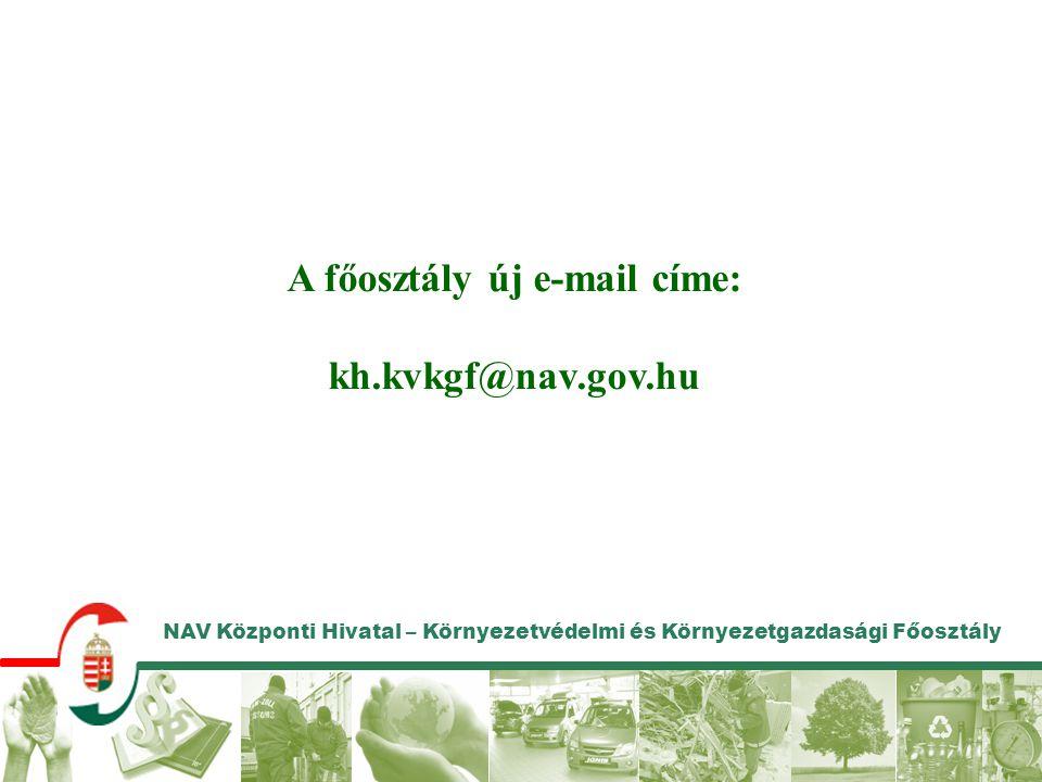 NAV Központi Hivatal – Környezetvédelmi és Környezetgazdasági Főosztály A főosztály új e-mail címe: kh.kvkgf@nav.gov.hu