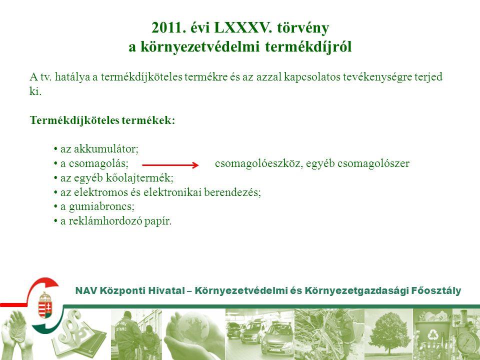 NAV Központi Hivatal – Környezetvédelmi és Környezetgazdasági Főosztály 2011. évi LXXXV. törvény a környezetvédelmi termékdíjról A tv. hatálya a termé