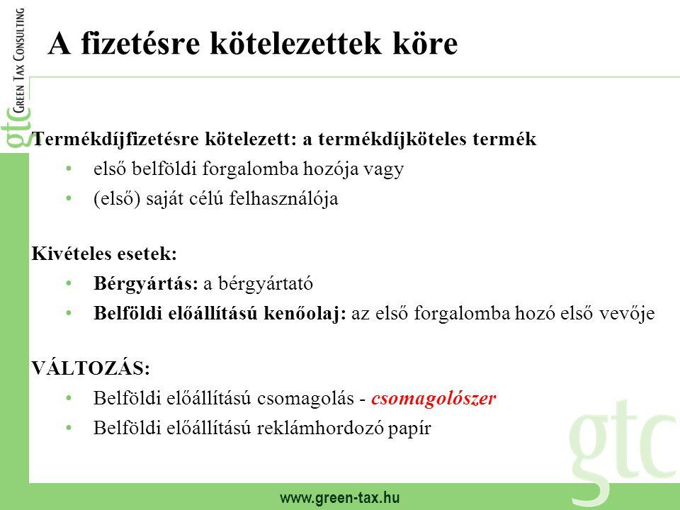 www.green-tax.hu A fizetésre kötelezettek köre Termékdíjfizetésre kötelezett: a termékdíjköteles termék első belföldi forgalomba hozója vagy (első) saját célú felhasználója Kivételes esetek: Bérgyártás: a bérgyártató Belföldi előállítású kenőolaj: az első forgalomba hozó első vevője VÁLTOZÁS: Belföldi előállítású csomagolás - csomagolószer Belföldi előállítású reklámhordozó papír