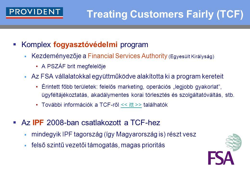 """9 Treating Customers Fairly (TCF)  Komplex fogyasztóvédelmi program  Kezdeményezője a Financial Services Authority (Egyesült Királyság) A PSZÁF brit megfelelője  Az FSA vállalatokkal együttműködve alakította ki a program kereteit Érintett főbb területek: felelős marketing, operációs """"legjobb gyakorlat , ügyféltájékoztatás, akadálymentes korai törlesztés és szolgáltatóváltás, stb."""