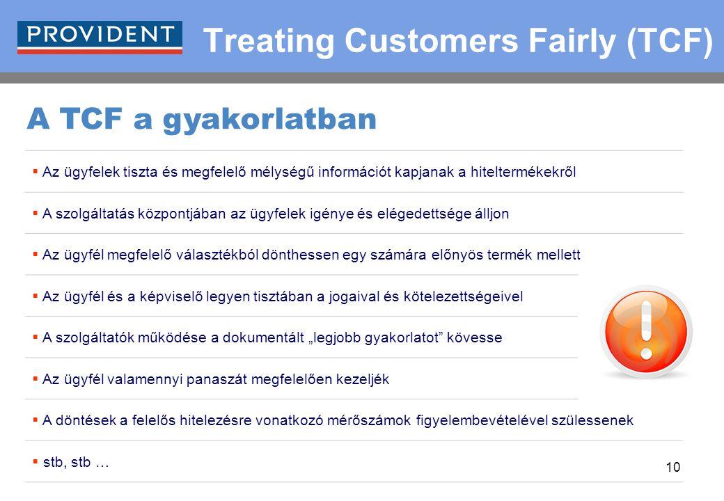 """10 Treating Customers Fairly (TCF)  Az ügyfelek tiszta és megfelelő mélységű információt kapjanak a hiteltermékekről  A szolgáltatás központjában az ügyfelek igénye és elégedettsége álljon  Az ügyfél megfelelő választékból dönthessen egy számára előnyös termék mellett  Az ügyfél és a képviselő legyen tisztában a jogaival és kötelezettségeivel  A szolgáltatók működése a dokumentált """"legjobb gyakorlatot kövesse  Az ügyfél valamennyi panaszát megfelelően kezeljék  A döntések a felelős hitelezésre vonatkozó mérőszámok figyelembevételével szülessenek  stb, stb … A TCF a gyakorlatban"""