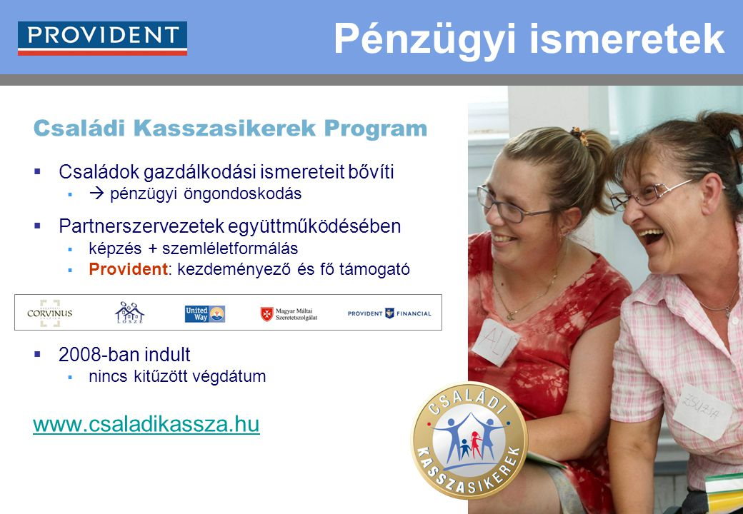 13 Családi Kasszasikerek Program  Családok gazdálkodási ismereteit bővíti   pénzügyi öngondoskodás  Partnerszervezetek együttműködésében  képzés + szemléletformálás  Provident: kezdeményező és fő támogató  2008-ban indult  nincs kitűzött végdátum www.csaladikassza.hu Pénzügyi ismeretek