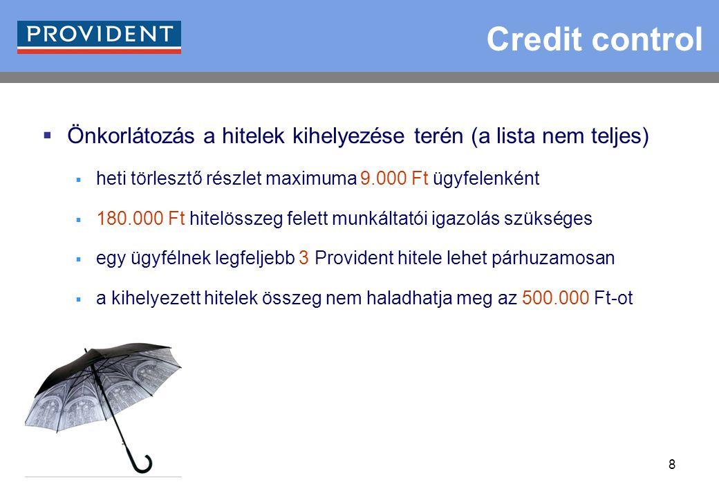 8 Credit control  Önkorlátozás a hitelek kihelyezése terén (a lista nem teljes)  heti törlesztő részlet maximuma 9.000 Ft ügyfelenként  180.000 Ft hitelösszeg felett munkáltatói igazolás szükséges  egy ügyfélnek legfeljebb 3 Provident hitele lehet párhuzamosan  a kihelyezett hitelek összeg nem haladhatja meg az 500.000 Ft-ot