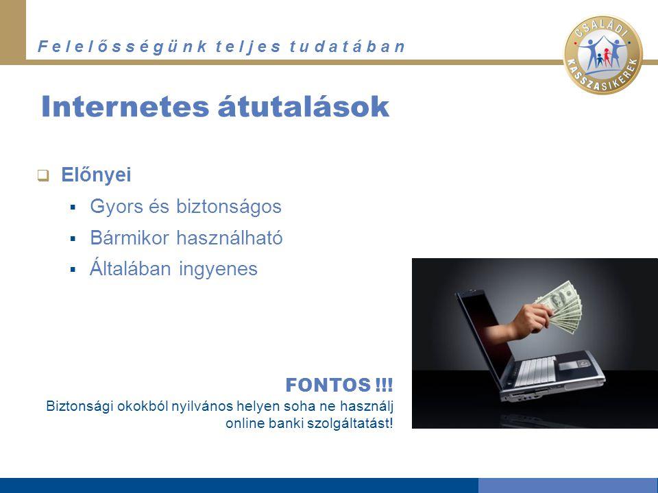 F e l e l ő s s é g ü n k t e l j e s t u d a t á b a n Internetes átutalások  Előnyei  Gyors és biztonságos  Bármikor használható  Általában ingyenes FONTOS !!.