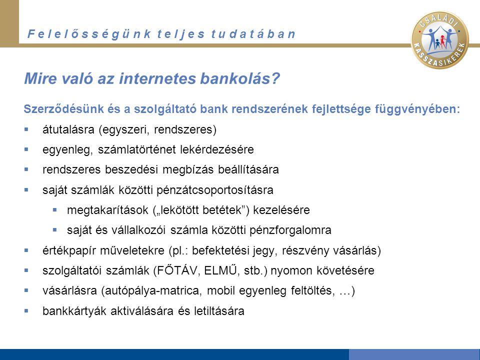 F e l e l ő s s é g ü n k t e l j e s t u d a t á b a n Mire való az internetes bankolás? Szerződésünk és a szolgáltató bank rendszerének fejlettsége