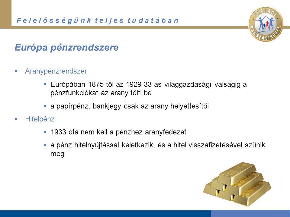 F e l e l ő s s é g ü n k t e l j e s t u d a t á b a n Európa pénzrendszere  Aranypénzrendszer  Európában 1875-től az 1929-33-as világgazdasági válságig a pénzfunkciókat az arany tölti be  a papírpénz, bankjegy csak az arany helyettesítői  Hitelpénz  1933 óta nem kell a pénzhez aranyfedezet  a pénz hitelnyújtással keletkezik, és a hitel visszafizetésével szűnik meg