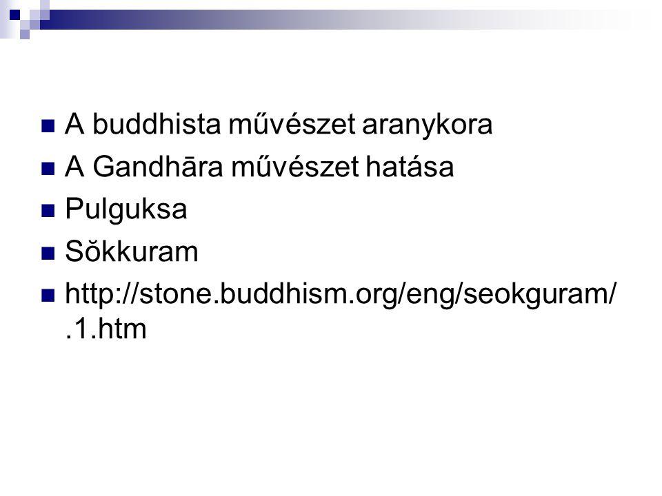 A buddhista művészet aranykora A Gandhāra művészet hatása Pulguksa Sŏkkuram http://stone.buddhism.org/eng/seokguram/.1.htm