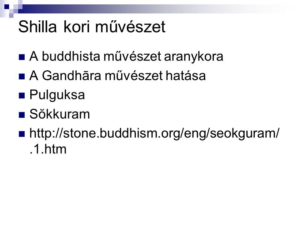 Shilla kori művészet A buddhista művészet aranykora A Gandhāra művészet hatása Pulguksa Sŏkkuram http://stone.buddhism.org/eng/seokguram/.1.htm
