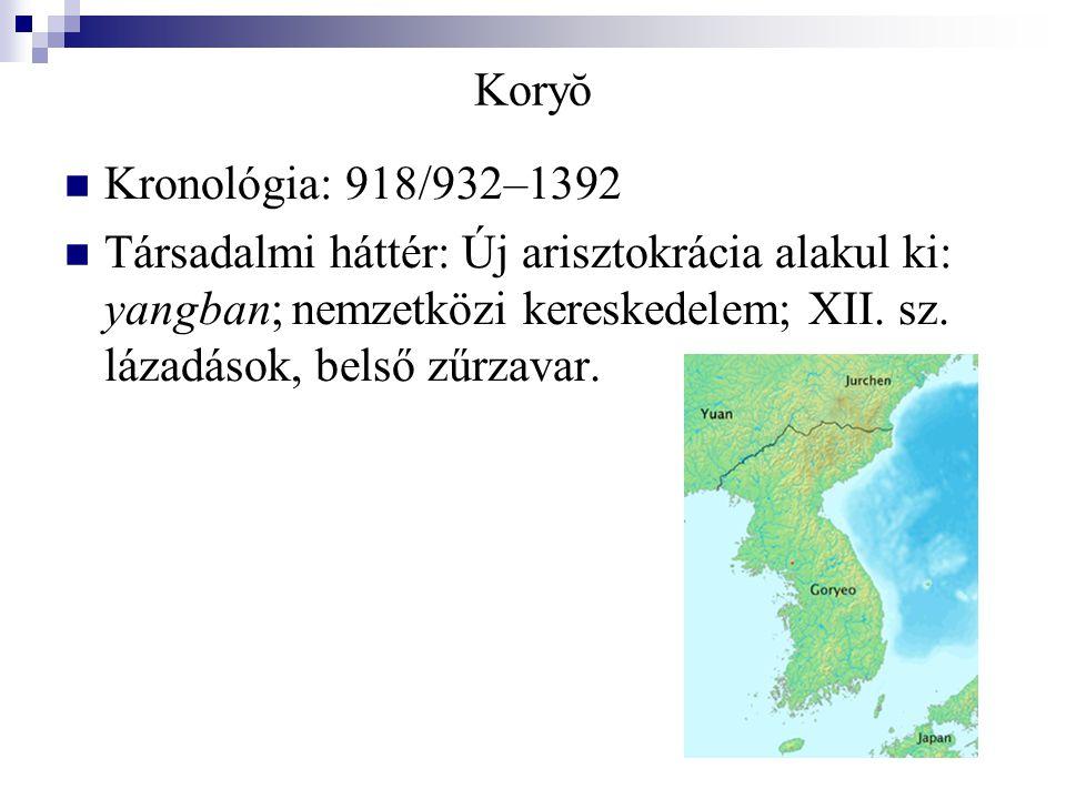 Koryŏ Kronológia: 918/932–1392 Társadalmi háttér: Új arisztokrácia alakul ki: yangban  nemzetközi kereskedelem; XII. sz. lázadások, belső zűrzavar.
