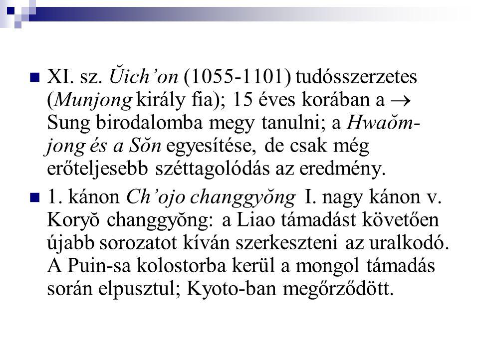 XI. sz. Ŭich'on (1055-1101) tudósszerzetes (Munjong király fia); 15 éves korában a  Sung birodalomba megy tanulni; a Hwaŏm- jong és a Sŏn egyesítése,
