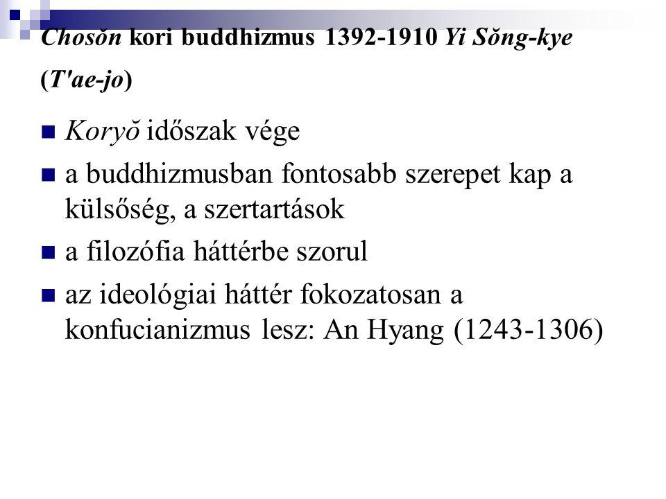 Chosŏn kori buddhizmus 1392-1910 Yi Sŏng-kye (T'ae-jo) Koryŏ időszak vége a buddhizmusban fontosabb szerepet kap a külsőség, a szertartások a filozófi