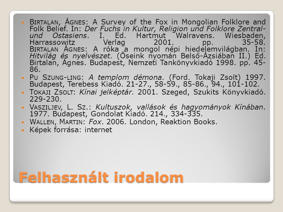 Felhasznált irodalom B IRTALAN, Á GNES : A Survey of the Fox in Mongolian Folklore and Folk Belief. In: Der Fuchs in Kultur, Religion und Folklore Zen